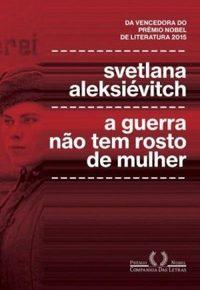 Resenha: A Guerra Não Tem Rosto de Mulher, de Svetlana Aleksiévitch
